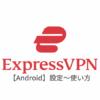 【Android編】ExpressVPNアプリのアンドロイド端末での設定と使い方 日本語解説