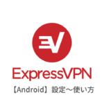 ExpressVPNのAndroid(アンドロイド端末)での設定方法と使い方