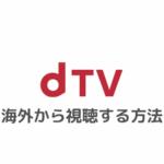 dTVを海外から視聴する方法|エラー「海外からの再生はできません。」で見れないときの対処法