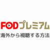 FOD PREMIUM(プレミアム)を海外から視聴する方法|エラー「日本国外からはご利用いただけません」の対処法