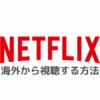 【解決】Netflixを海外から視聴する方法|エラーで見れないときの対処法