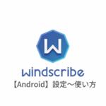 【Android編】Windscribe VPNの設定からアプリの使い方まで日本語で解説