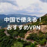 中国で今使えるおすすめVPNまとめ|中国で検証し徹底比較【2020年最新版】