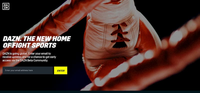 DAZNのエラー|DAZN. THE NEW HOME OF FIGHT SPORTS DAZN is going global. Enter your email to receive updates and for a chance to get early access via the DAZN Beta Community. ENTER DAZN IS COMING SOON We'll be launching in 200 countries and territories later this year. Enter your email address above to stay up to date with the latest DAZN news. A number of fans will also be selected to be part of our Beta Community to try the service before it officially launches. Don't miss out.