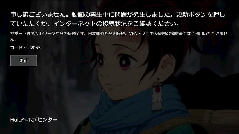 【hulu(フールー)のエラー】申し訳ございません。動画の再生中に問題が発生しました。更新ボタンを押していただくか、インターネットの接続状況をご確認ください。サポート外ネットワークからの接続です。日本国外からの接続、VPN・プロキシ経由の接続等ではご利用いただけません。コード:L-2055(Huluヘルプセンター)