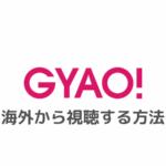 GYAO!を海外から視聴する方法|エラーで見れないときの対処法