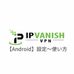 【Android編】IPVanish VPNのアンドロイド端末での設定からアプリの使い方まで日本語で解説