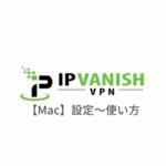 【Mac編】IPVanish VPNの設定からアプリの使い方まで日本語で解説