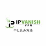 【図解】IPVanish VPNの使い方|登録・申し込みから設定まで日本語解説