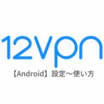 【Android編】12VPNの設定からアプリの使い方まで日本語で解説