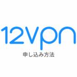 【図解】12VPNの使い方|登録・申し込みから設定まで日本語解説