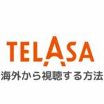 旧ビデオパスのTELASA(テラサ)を海外から視聴する方法|エラーで見れないときの対処法